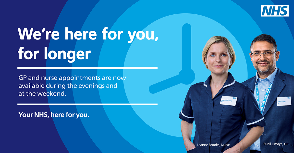 We're here for you, for longer. GP and Nurse Appointments are now available during the evenings and at weekends. Your NHS, here for you.